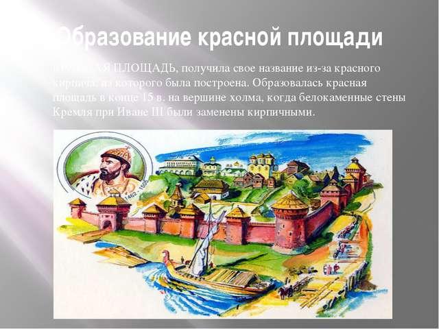 Образование красной площади КРАСНАЯ ПЛОЩАДЬ, получила свое название из-за кра...