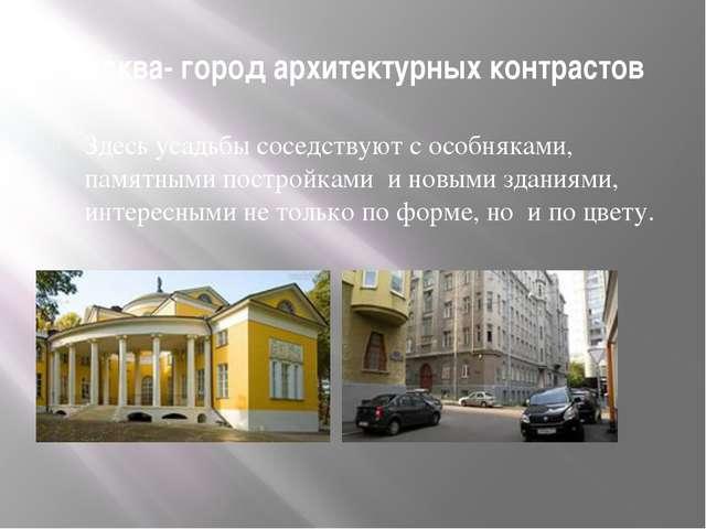Москва- город архитектурных контрастов Здесь усадьбы соседствуют с особняками...