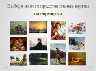 Выбери из всех представленных картин натюрморты