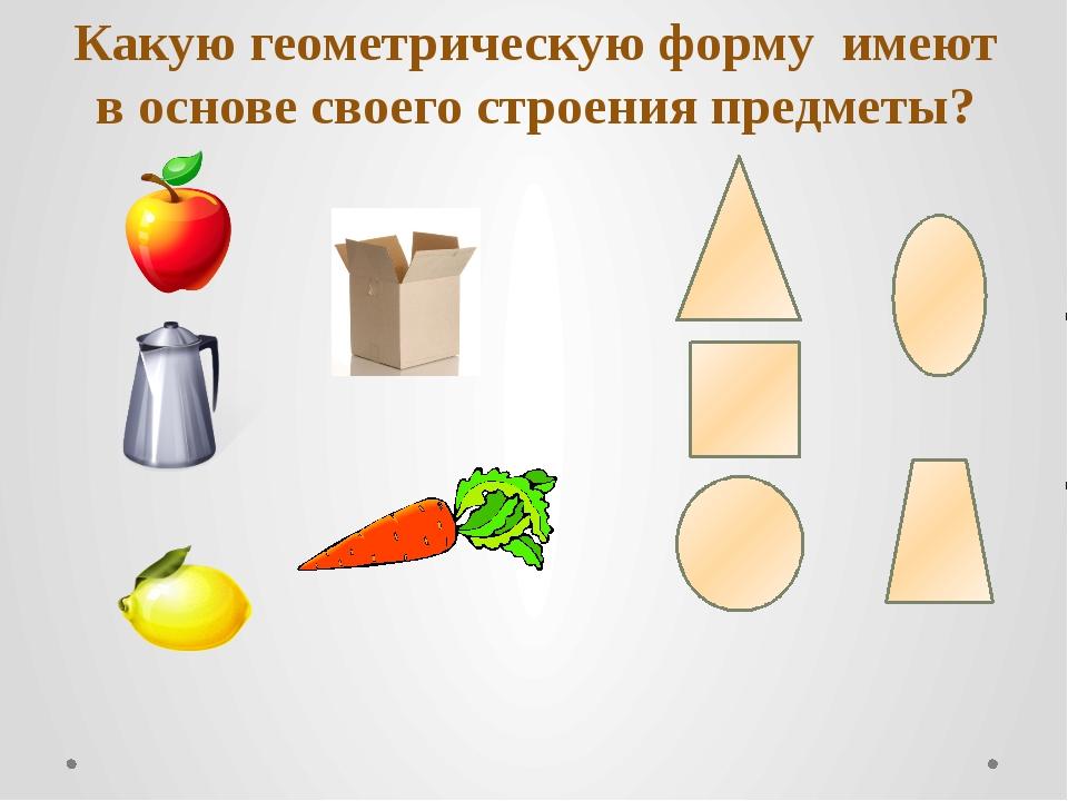 Какую геометрическую форму имеют в основе своего строения предметы?