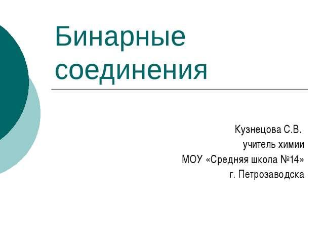 Бинарные соединения Кузнецова С.В. учитель химии МОУ «Средняя школа №14» г. П...