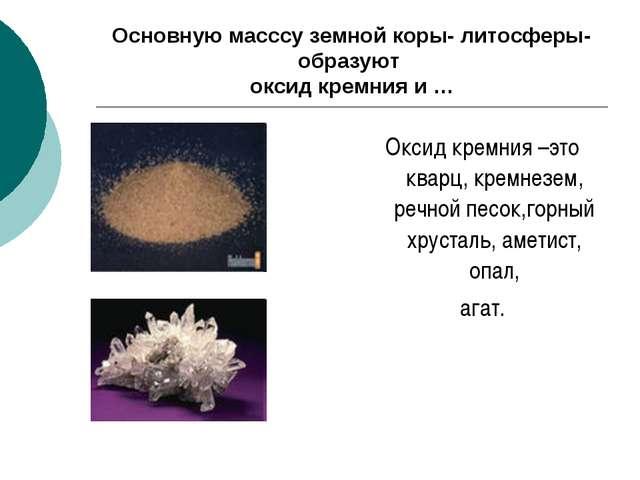 Основную масссу земной коры- литосферы- образуют оксид кремния и … Оксид крем...