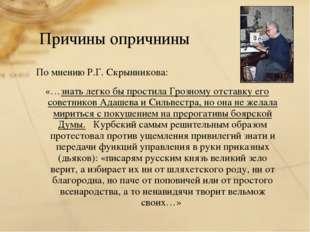 Причины опричнины По мнению Р.Г. Скрынникова: «…знать легко бы простила Грозн