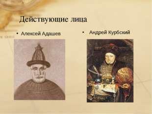 Действующие лица Андрей Курбский Алексей Адашев