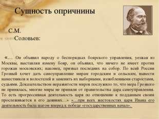 Сущность опричнины С.М. Соловьев: «… Он объявил народу о беспорядках боярског