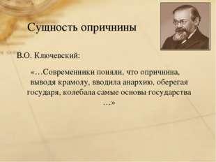 Сущность опричнины В.О. Ключевский: «…Современники поняли, что опричнина, выв
