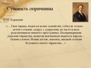 Сущность опричнины Н.М. Карамзин «…Гнев тирана, падая на целые семейства, губ