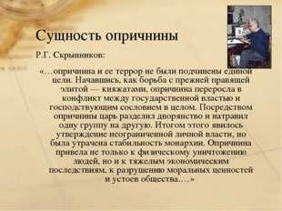 Р.Г. Скрынников: «…опричнина и ее террор не были подчинены единой цели. Начав