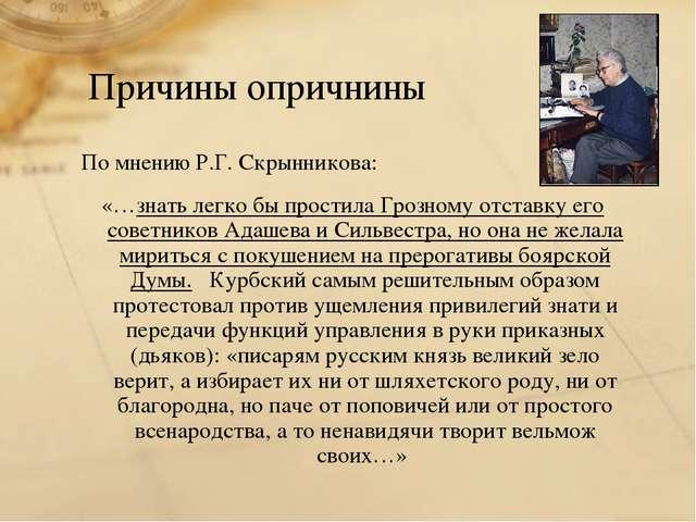 Причины опричнины По мнению Р.Г. Скрынникова: «…знать легко бы простила Грозн...