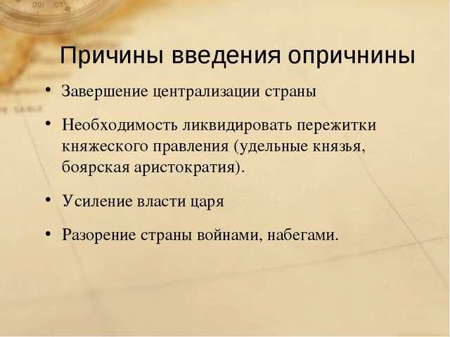 Причины введения опричнины Завершение централизации страны Необходимость ликв...