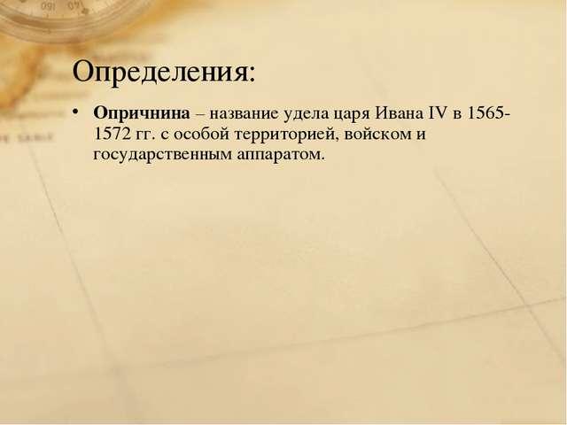 Определения: Опричнина – название удела царя Ивана IV в 1565-1572 гг. с особо...
