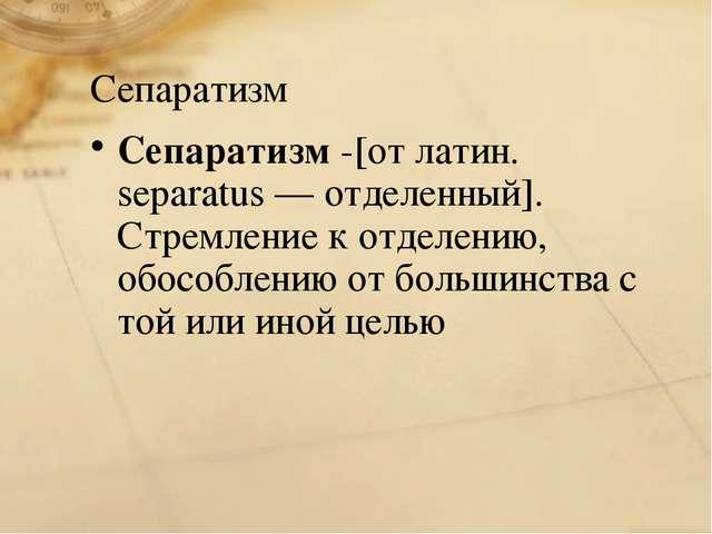 Сепаратизм Сепаратизм -[от латин. separatus — отделенный]. Стремление к отдел...