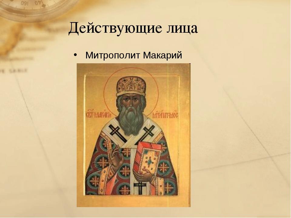 Действующие лица Митрополит Макарий