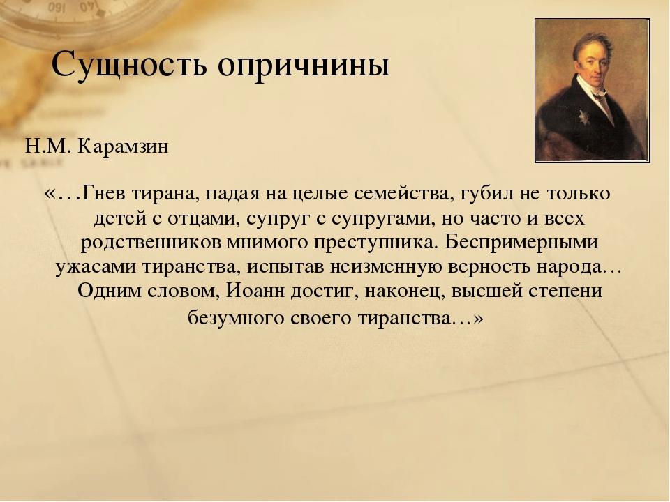 Сущность опричнины Н.М. Карамзин «…Гнев тирана, падая на целые семейства, губ...