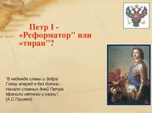 "Петр I - «Реформатор"" или «тиран""? ""В надежде славы и добра Гляжу вперед я б"