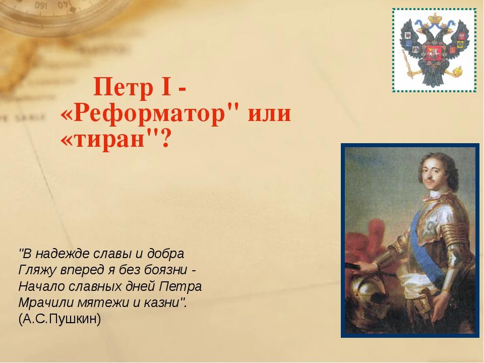 "Петр I - «Реформатор"" или «тиран""? ""В надежде славы и добра Гляжу вперед я б..."