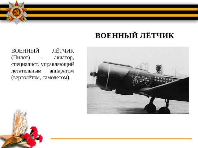 ВОЕННЫЙ ЛЁТЧИК (Пилот) - авиатор, специалист, управляющий летательным аппарат...