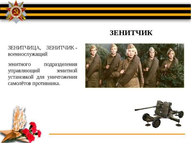 ЗЕНИТЧИЦА, ЗЕНИТЧИК- военнослужащий зенитного подразделения управляющий зени...