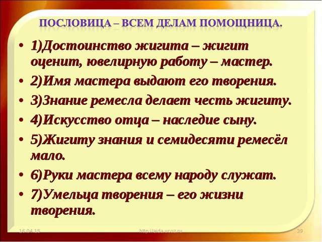 1)Достоинство жигита – жигит оценит, ювелирную работу – мастер. 2)Имя мастера...