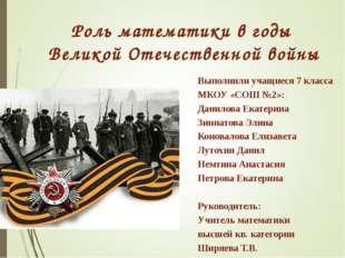 Роль математики в годы Великой Отечественной войны Выполнили учащиеся 7 класс