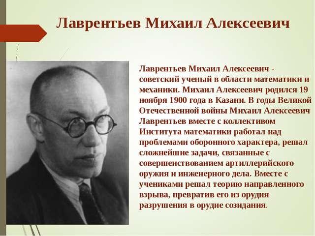 Лаврентьев Михаил Алексеевич Лаврентьев Михаил Алексеевич - советский ученый...