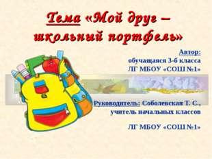 Тема «Мой друг – школьный портфель» Автор: обучащаяся 3-б класса ЛГ МБОУ «СОШ