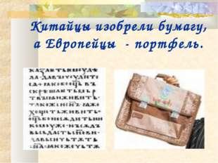 Китайцы изобрели бумагу, а Европейцы - портфель.