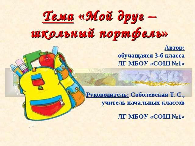 Тема «Мой друг – школьный портфель» Автор: обучащаяся 3-б класса ЛГ МБОУ «СОШ...