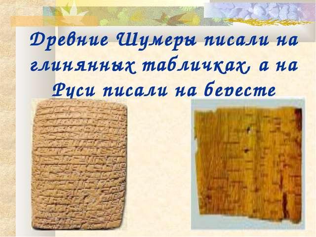 Древние Шумеры писали на глинянных табличках, а на Руси писали на бересте