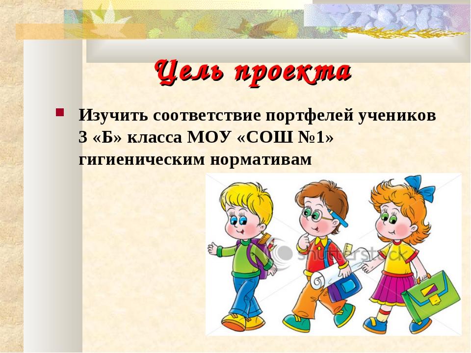 Цель проекта Изучить соответствие портфелей учеников 3 «Б» класса МОУ «СОШ №...