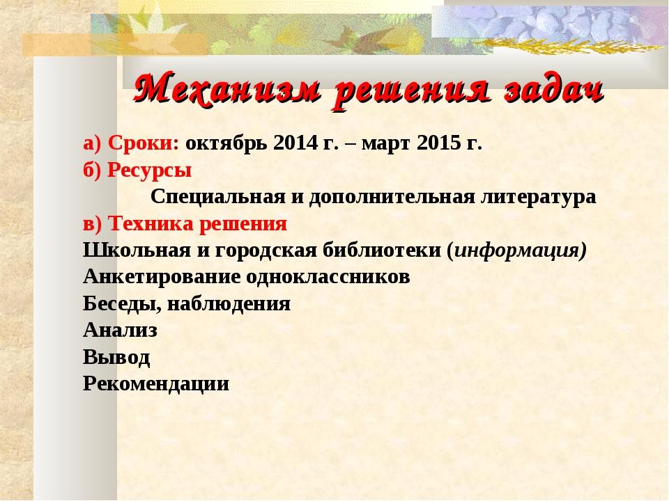 Механизм решения задач а) Сроки: октябрь 2014 г. – март 2015 г. б) Ресурсы С...