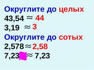 Округлите до целых 43,54 3,19 Округлите до сотых 2,578 7,234 7,23 44 3 2,58