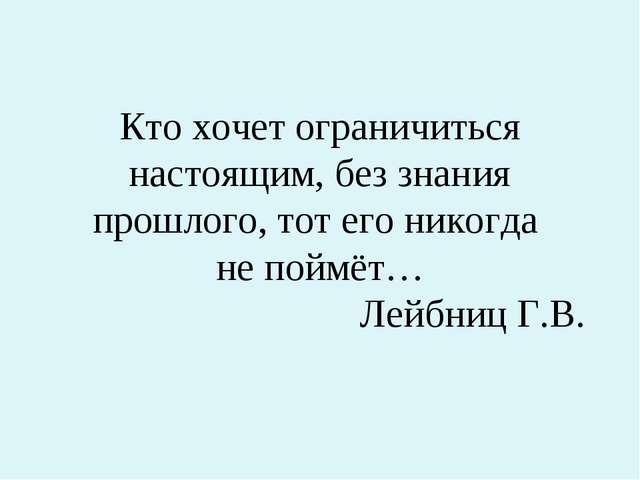 Кто хочет ограничиться настоящим, без знания прошлого, тот его никогда не пой...