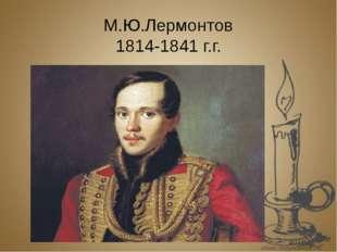 М.Ю.Лермонтов 1814-1841 г.г.