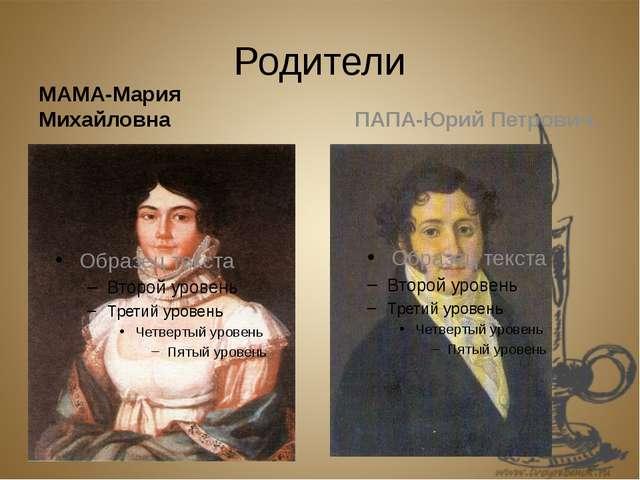 Родители МАМА-Мария Михайловна ПАПА-Юрий Петрович.