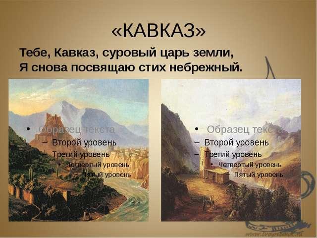 «КАВКАЗ» Тебе, Кавказ, суровый царь земли, Я снова посвящаю стих небрежный.