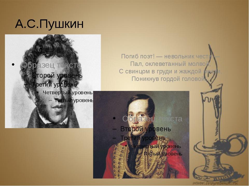 А.С.Пушкин Погиб поэт! — невольник чести — Пал, оклеветанный молвой, С свинцо...