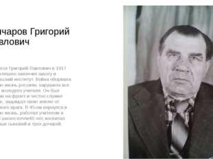 Гончаров Григорий Павлович Родился Григорий Павлович в 1917 году, успешно зак