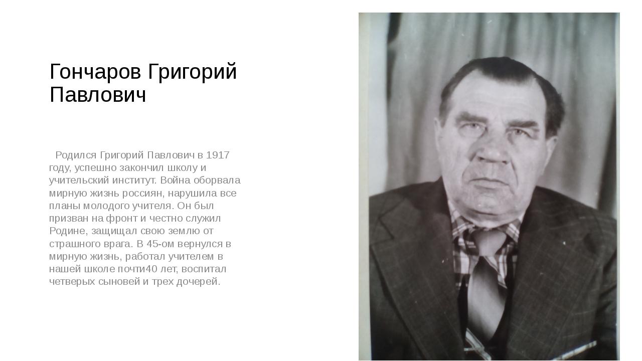 Гончаров Григорий Павлович Родился Григорий Павлович в 1917 году, успешно зак...