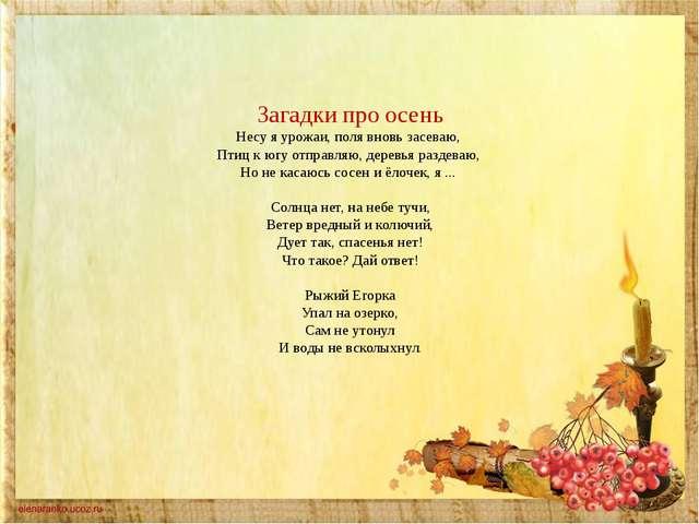 Загадки про осень Несу я урожаи, поля вновь засеваю, Птиц к югу отправляю,...