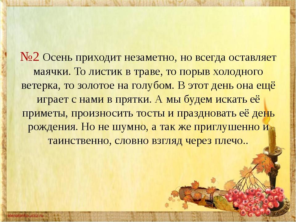 №2 Осень приходит незаметно, но всегда оставляет маячки. То листик в траве,...