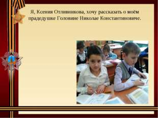 Я, Ксения Отливникова, хочу рассказать о моём прадедушке Головине Николае Кон