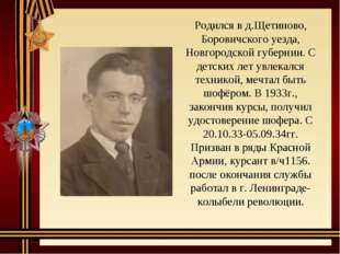 Родился в д.Щетиново, Боровичского уезда, Новгородской губернии. С детских ле