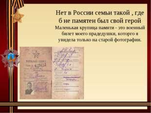 Нет в России семьи такой , где б не памятен был свой герой Маленькая крупица
