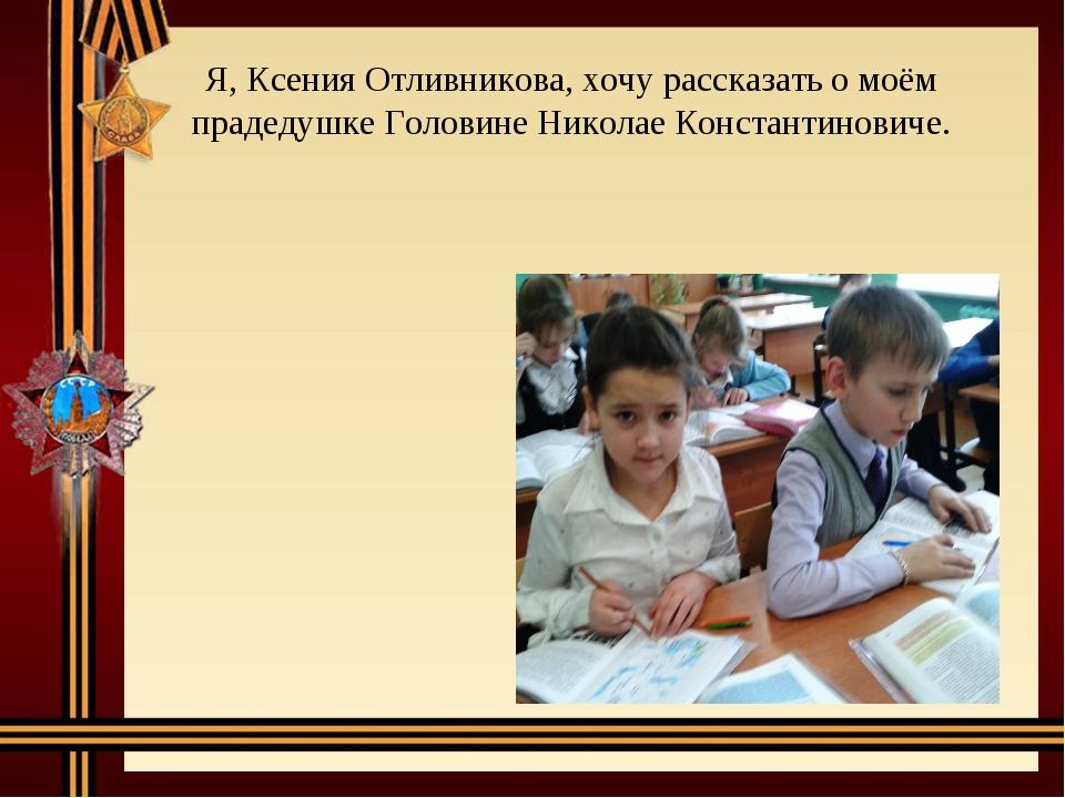 Я, Ксения Отливникова, хочу рассказать о моём прадедушке Головине Николае Кон...