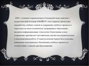 В 1990 г. техникум переименован в Самарский индустриально-педагогический колл