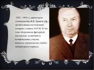 В 1952 - 1965 г.г. директором техникума был В.В. Храмов. Он организовывал изг