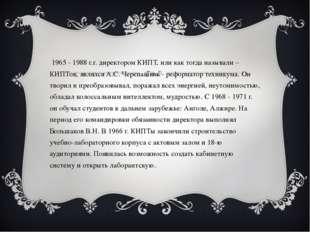 С 1965 - 1988 г.г. директором КИПТ, или как тогда называли – КИПТов, являлся