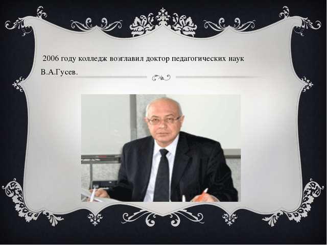 В 2006 году колледж возглавил доктор педагогических наук В.А.Гусев.