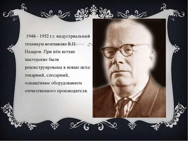 В 1948 - 1952 г.г. индустриальный техникум возглавлял В.Н. Назаров. При нём в...